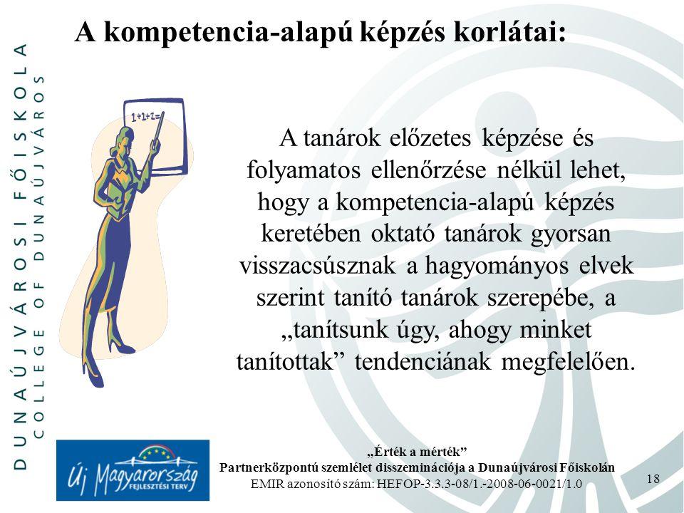 """""""Érték a mérték Partnerközpontú szemlélet disszeminációja a Dunaújvárosi Főiskolán EMIR azonosító szám: HEFOP-3.3.3-08/1.-2008-06-0021/1.0 18 A kompetencia-alapú képzés korlátai: A tanárok előzetes képzése és folyamatos ellenőrzése nélkül lehet, hogy a kompetencia-alapú képzés keretében oktató tanárok gyorsan visszacsúsznak a hagyományos elvek szerint tanító tanárok szerepébe, a """"tanítsunk úgy, ahogy minket tanítottak tendenciának megfelelően."""