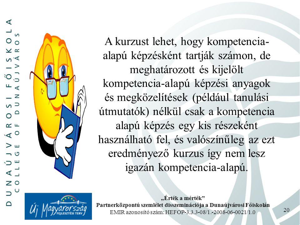 """""""Érték a mérték Partnerközpontú szemlélet disszeminációja a Dunaújvárosi Főiskolán EMIR azonosító szám: HEFOP-3.3.3-08/1.-2008-06-0021/1.0 20 A kurzust lehet, hogy kompetencia- alapú képzésként tartják számon, de meghatározott és kijelölt kompetencia-alapú képzési anyagok és megközelítések (például tanulási útmutatók) nélkül csak a kompetencia alapú képzés egy kis részeként használható fel, és valószínűleg az ezt eredményező kurzus így nem lesz igazán kompetencia-alapú."""