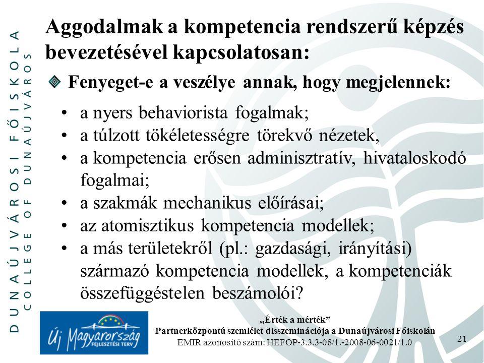 """""""Érték a mérték Partnerközpontú szemlélet disszeminációja a Dunaújvárosi Főiskolán EMIR azonosító szám: HEFOP-3.3.3-08/1.-2008-06-0021/1.0 21 Aggodalmak a kompetencia rendszerű képzés bevezetésével kapcsolatosan: a nyers behaviorista fogalmak; a túlzott tökéletességre törekvő nézetek, a kompetencia erősen adminisztratív, hivataloskodó fogalmai; a szakmák mechanikus előírásai; az atomisztikus kompetencia modellek; a más területekről (pl.: gazdasági, irányítási) származó kompetencia modellek, a kompetenciák összefüggéstelen beszámolói."""
