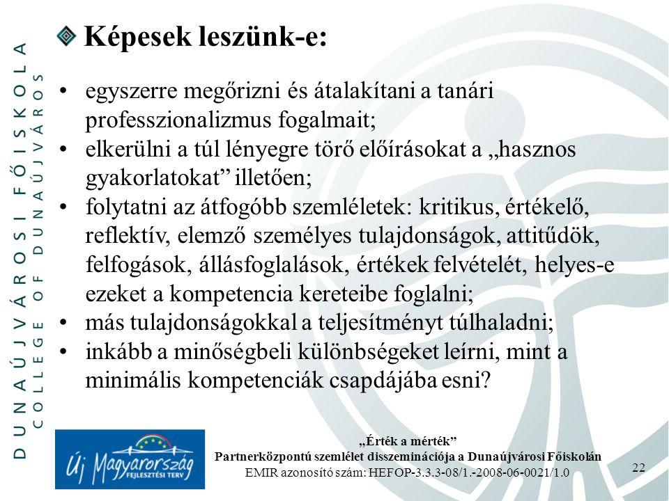 """""""Érték a mérték Partnerközpontú szemlélet disszeminációja a Dunaújvárosi Főiskolán EMIR azonosító szám: HEFOP-3.3.3-08/1.-2008-06-0021/1.0 22 Képesek leszünk-e: egyszerre megőrizni és átalakítani a tanári professzionalizmus fogalmait; elkerülni a túl lényegre törő előírásokat a """"hasznos gyakorlatokat illetően; folytatni az átfogóbb szemléletek: kritikus, értékelő, reflektív, elemző személyes tulajdonságok, attitűdök, felfogások, állásfoglalások, értékek felvételét, helyes-e ezeket a kompetencia kereteibe foglalni; más tulajdonságokkal a teljesítményt túlhaladni; inkább a minőségbeli különbségeket leírni, mint a minimális kompetenciák csapdájába esni?"""