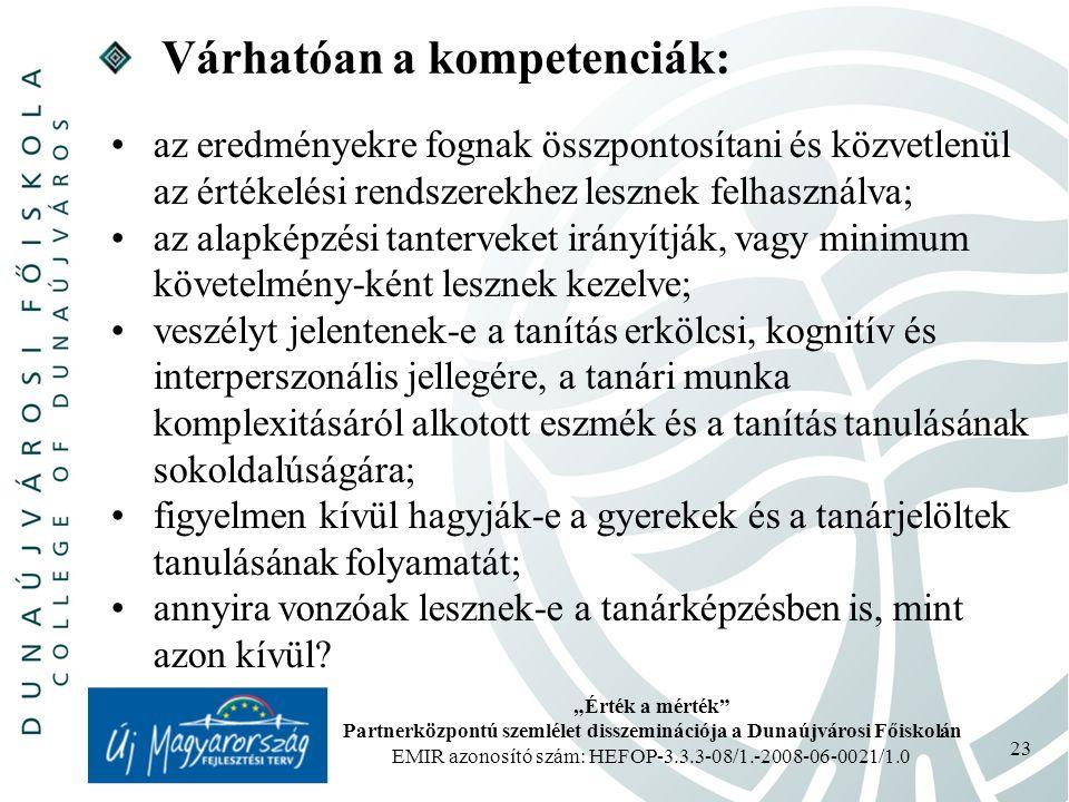 """""""Érték a mérték Partnerközpontú szemlélet disszeminációja a Dunaújvárosi Főiskolán EMIR azonosító szám: HEFOP-3.3.3-08/1.-2008-06-0021/1.0 23 Várhatóan a kompetenciák: az eredményekre fognak összpontosítani és közvetlenül az értékelési rendszerekhez lesznek felhasználva; az alapképzési tanterveket irányítják, vagy minimum követelmény-ként lesznek kezelve; veszélyt jelentenek-e a tanítás erkölcsi, kognitív és interperszonális jellegére, a tanári munka komplexitásáról alkotott eszmék és a tanítás tanulásának sokoldalúságára; figyelmen kívül hagyják-e a gyerekek és a tanárjelöltek tanulásának folyamatát; annyira vonzóak lesznek-e a tanárképzésben is, mint azon kívül?"""