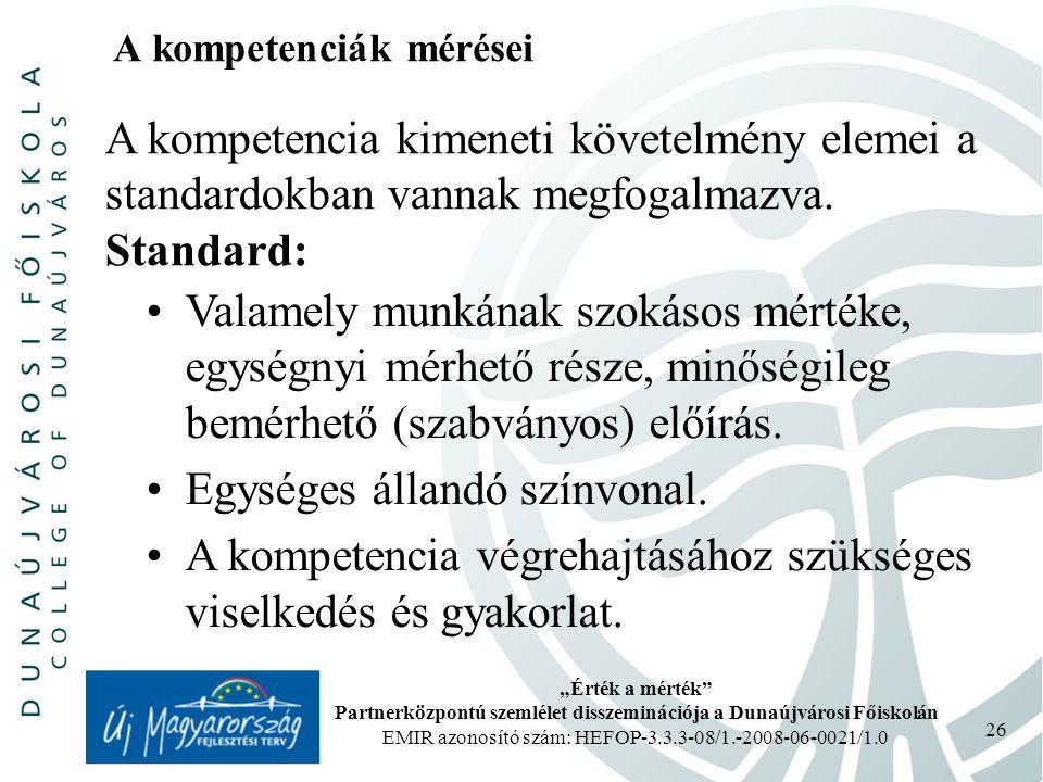 """""""Érték a mérték Partnerközpontú szemlélet disszeminációja a Dunaújvárosi Főiskolán EMIR azonosító szám: HEFOP-3.3.3-08/1.-2008-06-0021/1.0 26 A kompetenciák mérései A kompetencia kimeneti követelmény elemei a standardokban vannak megfogalmazva."""