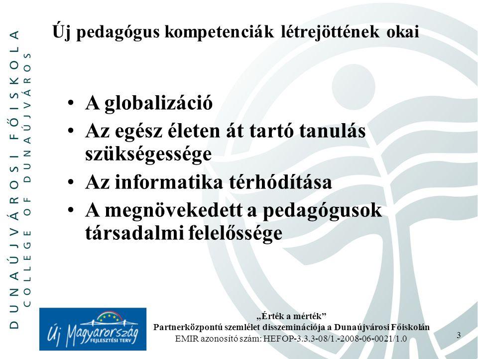 """""""Érték a mérték Partnerközpontú szemlélet disszeminációja a Dunaújvárosi Főiskolán EMIR azonosító szám: HEFOP-3.3.3-08/1.-2008-06-0021/1.0 3 Új pedagógus kompetenciák létrejöttének okai A globalizáció Az egész életen át tartó tanulás szükségessége Az informatika térhódítása A megnövekedett a pedagógusok társadalmi felelőssége"""