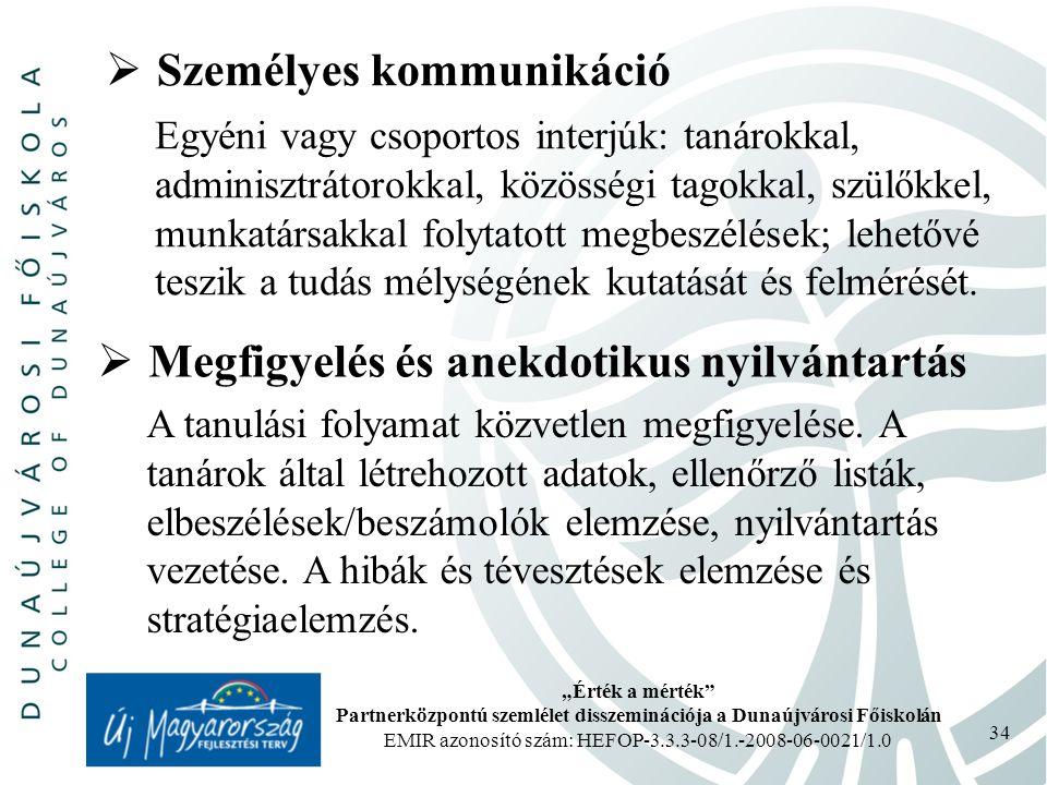 """""""Érték a mérték Partnerközpontú szemlélet disszeminációja a Dunaújvárosi Főiskolán EMIR azonosító szám: HEFOP-3.3.3-08/1.-2008-06-0021/1.0 34  Személyes kommunikáció Egyéni vagy csoportos interjúk: tanárokkal, adminisztrátorokkal, közösségi tagokkal, szülőkkel, munkatársakkal folytatott megbeszélések; lehetővé teszik a tudás mélységének kutatását és felmérését."""