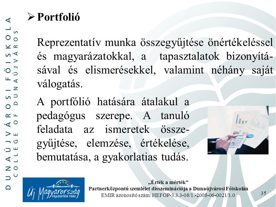 """""""Érték a mérték Partnerközpontú szemlélet disszeminációja a Dunaújvárosi Főiskolán EMIR azonosító szám: HEFOP-3.3.3-08/1.-2008-06-0021/1.0 35  Portfolió Reprezentatív munka összegyűjtése önértékeléssel és magyarázatokkal, a tapasztalatok bizonyítá- sával és elismerésekkel, valamint néhány saját válogatás."""