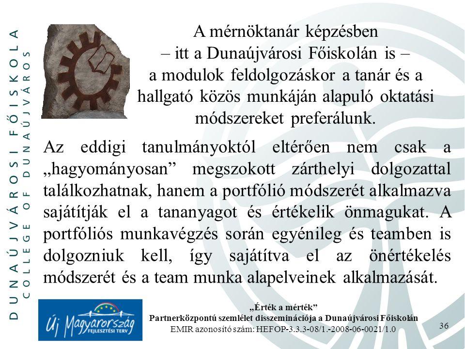 """""""Érték a mérték Partnerközpontú szemlélet disszeminációja a Dunaújvárosi Főiskolán EMIR azonosító szám: HEFOP-3.3.3-08/1.-2008-06-0021/1.0 36 A mérnöktanár képzésben – itt a Dunaújvárosi Főiskolán is – a modulok feldolgozáskor a tanár és a hallgató közös munkáján alapuló oktatási módszereket preferálunk."""
