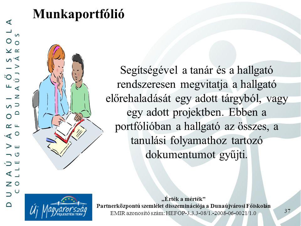 """""""Érték a mérték Partnerközpontú szemlélet disszeminációja a Dunaújvárosi Főiskolán EMIR azonosító szám: HEFOP-3.3.3-08/1.-2008-06-0021/1.0 37 Munkaportfólió Segítségével a tanár és a hallgató rendszeresen megvitatja a hallgató előrehaladását egy adott tárgyból, vagy egy adott projektben."""