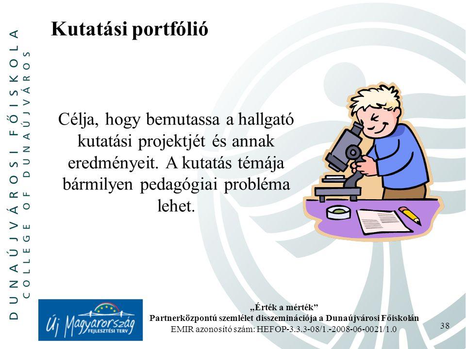 """""""Érték a mérték Partnerközpontú szemlélet disszeminációja a Dunaújvárosi Főiskolán EMIR azonosító szám: HEFOP-3.3.3-08/1.-2008-06-0021/1.0 38 Kutatási portfólió Célja, hogy bemutassa a hallgató kutatási projektjét és annak eredményeit."""