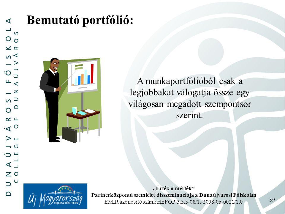 """""""Érték a mérték Partnerközpontú szemlélet disszeminációja a Dunaújvárosi Főiskolán EMIR azonosító szám: HEFOP-3.3.3-08/1.-2008-06-0021/1.0 39 Bemutató portfólió: A munkaportfólióból csak a legjobbakat válogatja össze egy világosan megadott szempontsor szerint."""