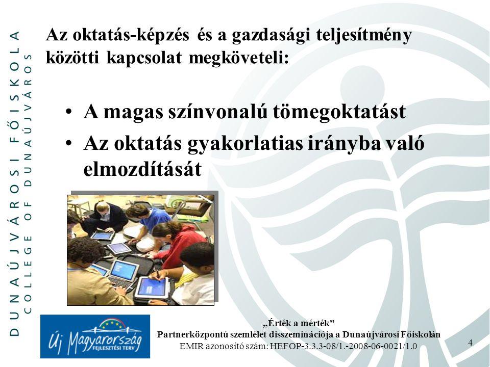 """""""Érték a mérték Partnerközpontú szemlélet disszeminációja a Dunaújvárosi Főiskolán EMIR azonosító szám: HEFOP-3.3.3-08/1.-2008-06-0021/1.0 4 Az oktatás-képzés és a gazdasági teljesítmény közötti kapcsolat megköveteli: A magas színvonalú tömegoktatást Az oktatás gyakorlatias irányba való elmozdítását"""