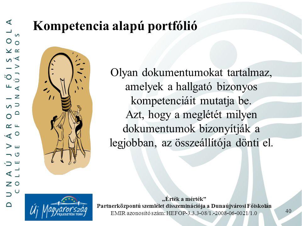 """""""Érték a mérték Partnerközpontú szemlélet disszeminációja a Dunaújvárosi Főiskolán EMIR azonosító szám: HEFOP-3.3.3-08/1.-2008-06-0021/1.0 40 Kompetencia alapú portfólió Olyan dokumentumokat tartalmaz, amelyek a hallgató bizonyos kompetenciáit mutatja be."""