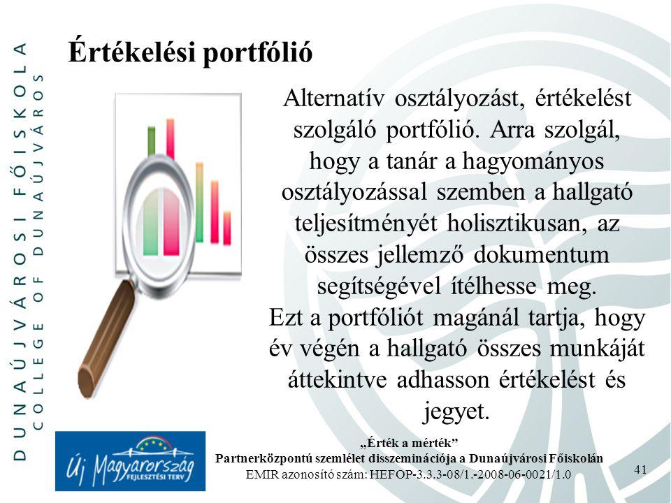 """""""Érték a mérték Partnerközpontú szemlélet disszeminációja a Dunaújvárosi Főiskolán EMIR azonosító szám: HEFOP-3.3.3-08/1.-2008-06-0021/1.0 41 Értékelési portfólió Alternatív osztályozást, értékelést szolgáló portfólió."""