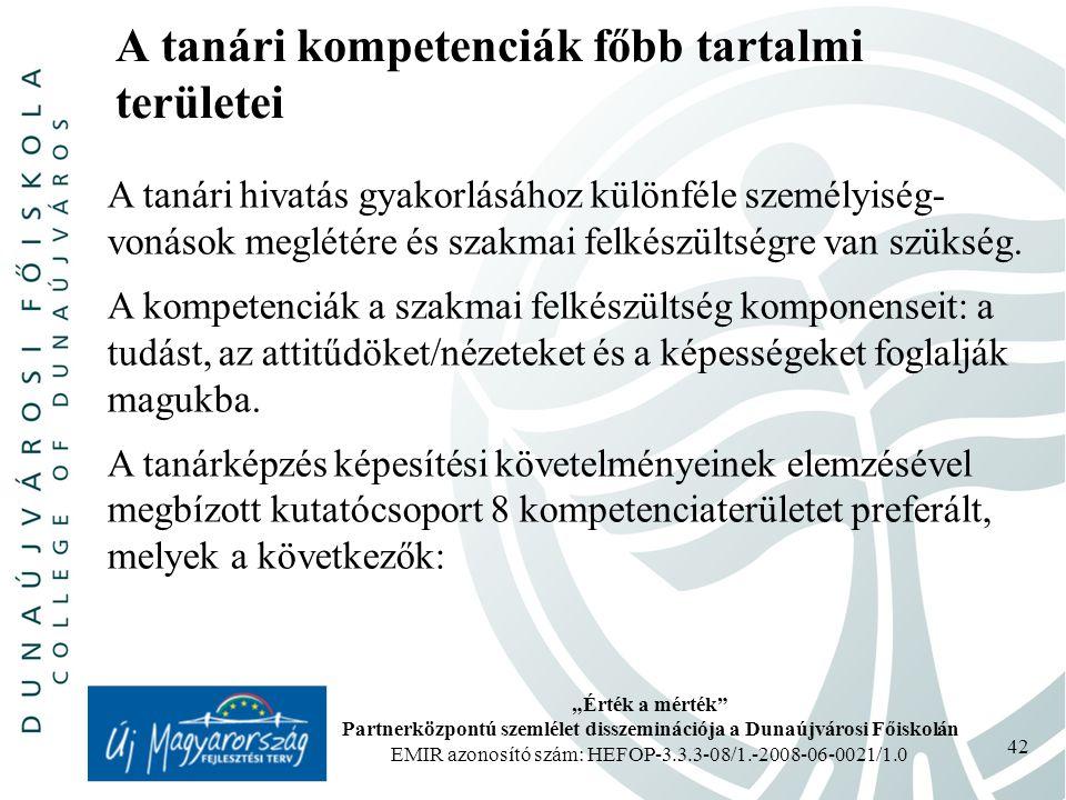 """""""Érték a mérték Partnerközpontú szemlélet disszeminációja a Dunaújvárosi Főiskolán EMIR azonosító szám: HEFOP-3.3.3-08/1.-2008-06-0021/1.0 42 A tanári kompetenciák főbb tartalmi területei A tanári hivatás gyakorlásához különféle személyiség- vonások meglétére és szakmai felkészültségre van szükség."""