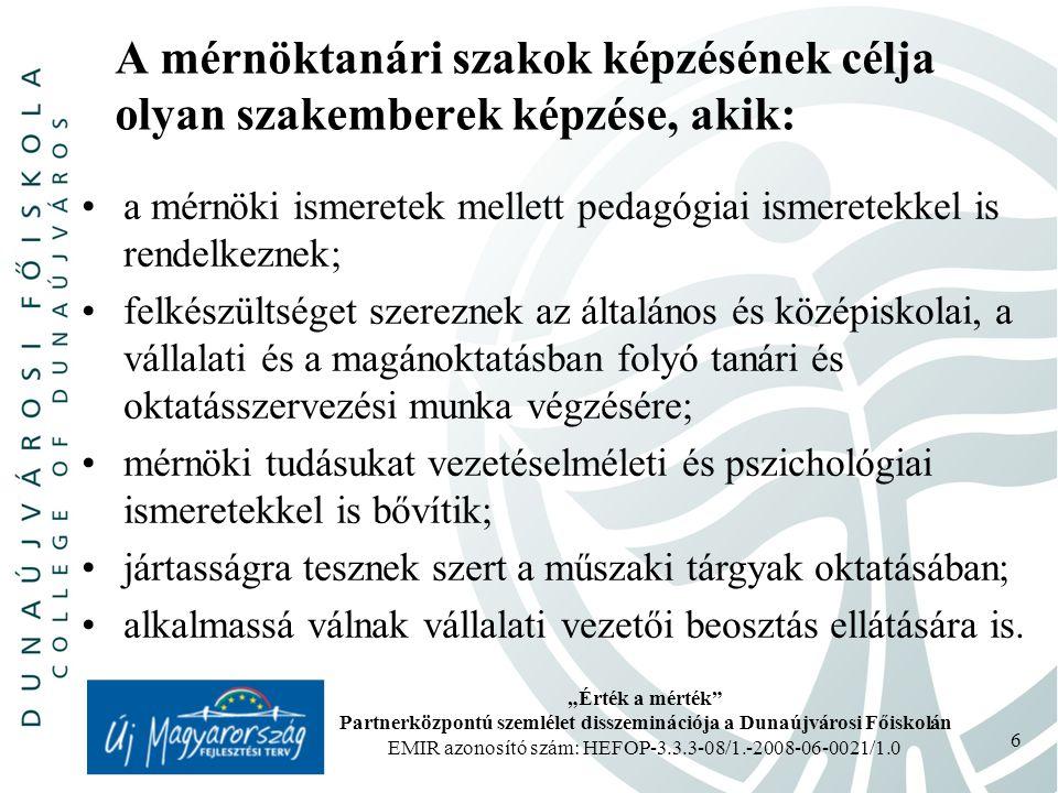 """""""Érték a mérték Partnerközpontú szemlélet disszeminációja a Dunaújvárosi Főiskolán EMIR azonosító szám: HEFOP-3.3.3-08/1.-2008-06-0021/1.0 6 A mérnöktanári szakok képzésének célja olyan szakemberek képzése, akik: a mérnöki ismeretek mellett pedagógiai ismeretekkel is rendelkeznek; felkészültséget szereznek az általános és középiskolai, a vállalati és a magánoktatásban folyó tanári és oktatásszervezési munka végzésére; mérnöki tudásukat vezetéselméleti és pszichológiai ismeretekkel is bővítik; jártasságra tesznek szert a műszaki tárgyak oktatásában; alkalmassá válnak vállalati vezetői beosztás ellátására is."""