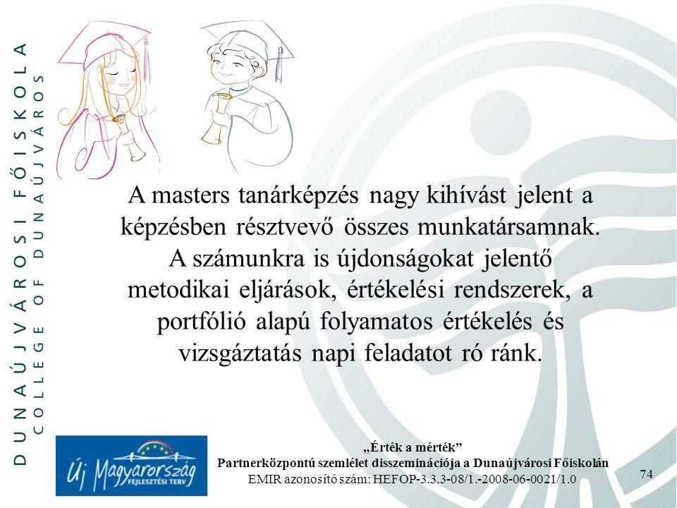 """""""Érték a mérték Partnerközpontú szemlélet disszeminációja a Dunaújvárosi Főiskolán EMIR azonosító szám: HEFOP-3.3.3-08/1.-2008-06-0021/1.0 74 A masters tanárképzés nagy kihívást jelent a képzésben résztvevő összes munkatársamnak."""