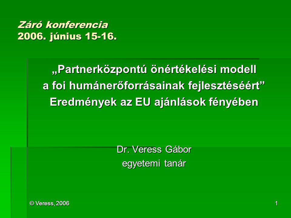 """© Veress, 20061 Záró konferencia 2006. június 15-16. """"Partnerközpontú önértékelési modell a foi humánerőforrásainak fejlesztéséért"""" Eredmények az EU a"""