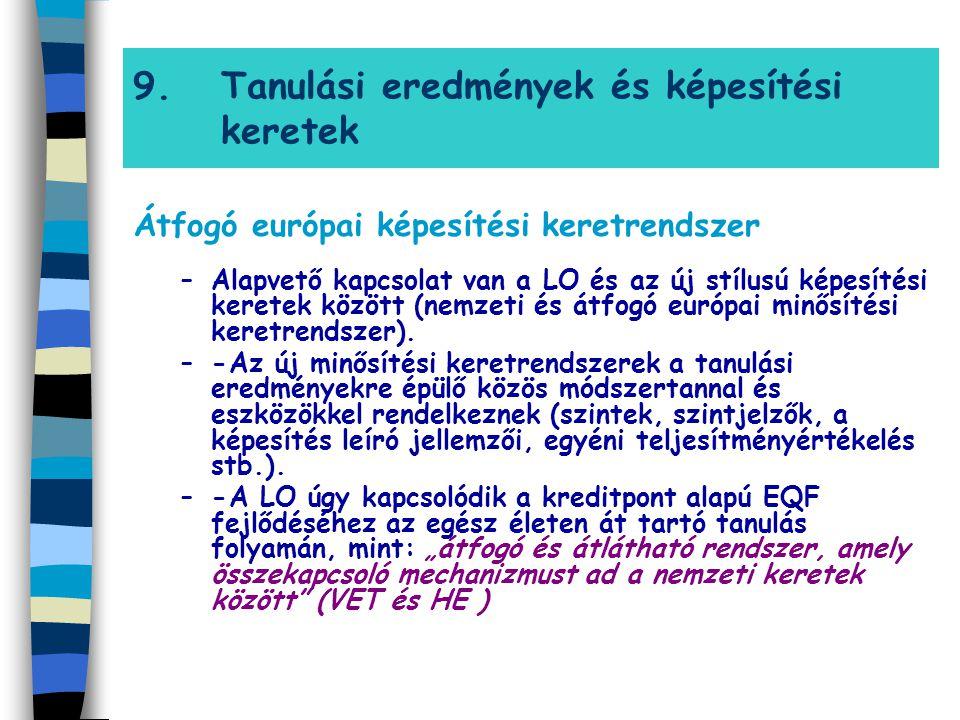 9.Tanulási eredmények és képesítési keretek Átfogó európai képesítési keretrendszer –Alapvető kapcsolat van a LO és az új stílusú képesítési keretek k