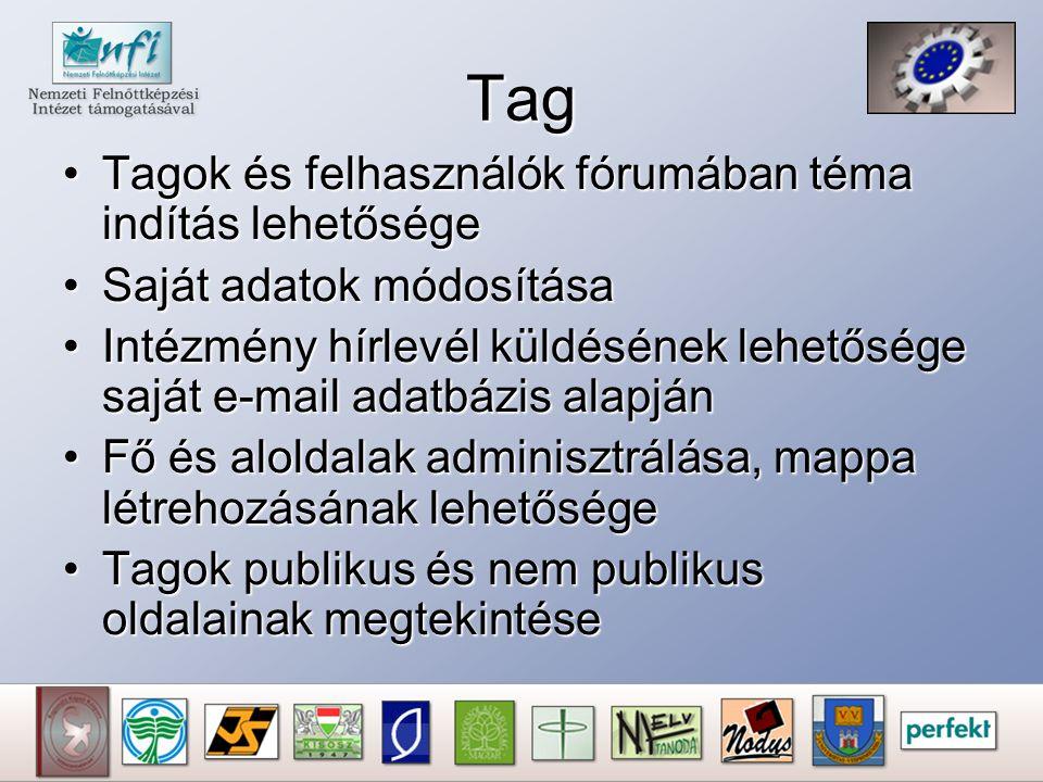 Tag Tagok és felhasználók fórumában téma indítás lehetőségeTagok és felhasználók fórumában téma indítás lehetősége Saját adatok módosításaSaját adatok módosítása Intézmény hírlevél küldésének lehetősége saját e-mail adatbázis alapjánIntézmény hírlevél küldésének lehetősége saját e-mail adatbázis alapján Fő és aloldalak adminisztrálása, mappa létrehozásának lehetőségeFő és aloldalak adminisztrálása, mappa létrehozásának lehetősége Tagok publikus és nem publikus oldalainak megtekintéseTagok publikus és nem publikus oldalainak megtekintése