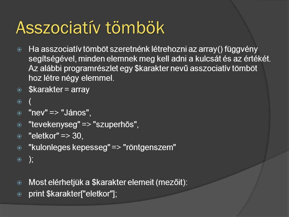 Asszociatív tömbök  Ha asszociatív tömböt szeretnénk létrehozni az array() függvény segítségével, minden elemnek meg kell adni a kulcsát és az értékét.