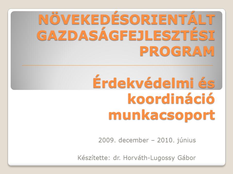 NÖVEKEDÉSORIENTÁLT GAZDASÁGFEJLESZTÉSI PROGRAM Érdekvédelmi és koordináció munkacsoport 2009. december – 2010. június Készítette: dr. Horváth-Lugossy