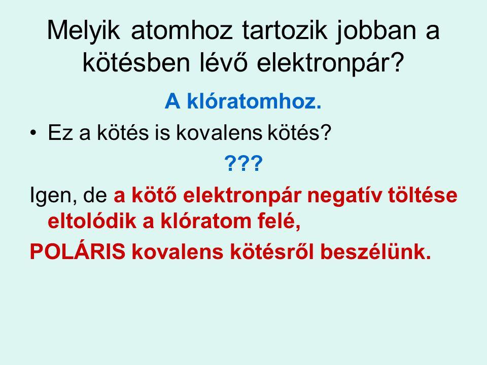 Melyik atomhoz tartozik jobban a kötésben lévő elektronpár? A klóratomhoz. Ez a kötés is kovalens kötés? ??? Igen, de a kötő elektronpár negatív tölté