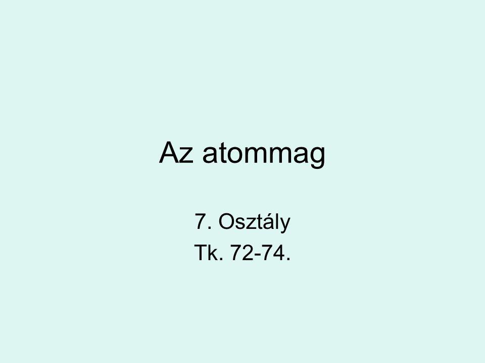 Az atommag 7. Osztály Tk. 72-74.