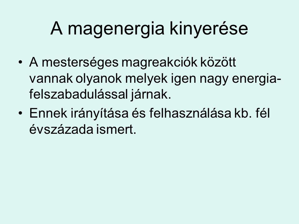 A magenergia kinyerése A mesterséges magreakciók között vannak olyanok melyek igen nagy energia- felszabadulással járnak. Ennek irányítása és felhaszn