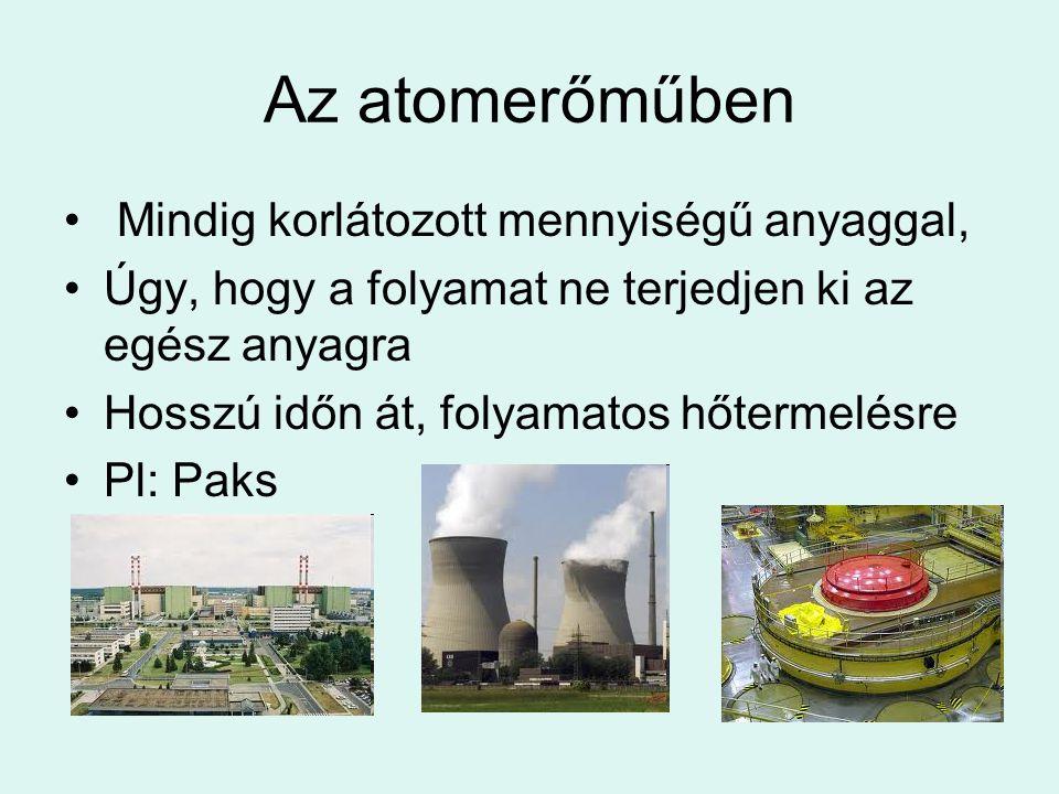 Az atomerőműben Mindig korlátozott mennyiségű anyaggal, Úgy, hogy a folyamat ne terjedjen ki az egész anyagra Hosszú időn át, folyamatos hőtermelésre