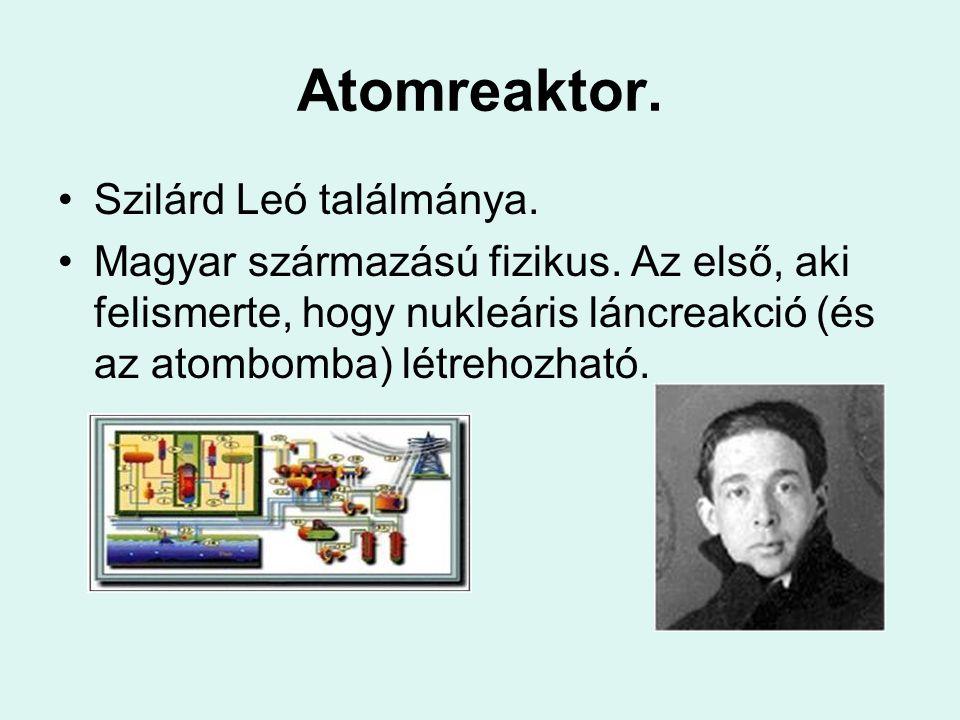 Atomreaktor. Szilárd Leó találmánya. Magyar származású fizikus. Az első, aki felismerte, hogy nukleáris láncreakció (és az atombomba) létrehozható.