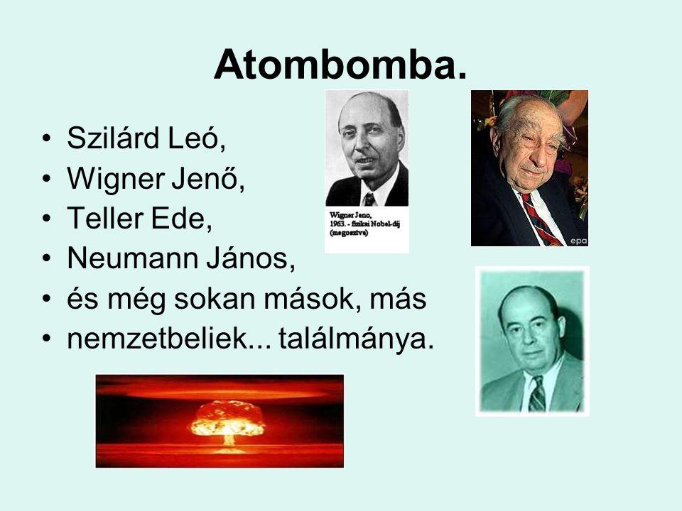 Atombomba. Szilárd Leó, Wigner Jenő, Teller Ede, Neumann János, és még sokan mások, más nemzetbeliek... találmánya.