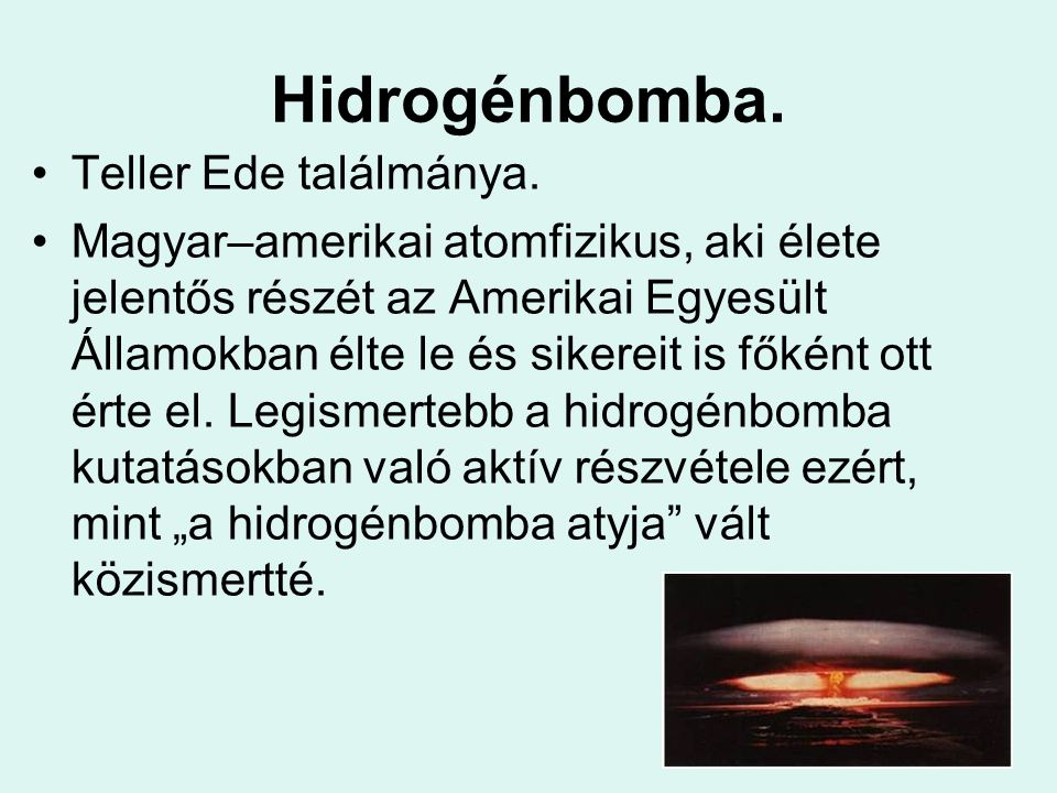 Hidrogénbomba. Teller Ede találmánya. Magyar–amerikai atomfizikus, aki élete jelentős részét az Amerikai Egyesült Államokban élte le és sikereit is fő