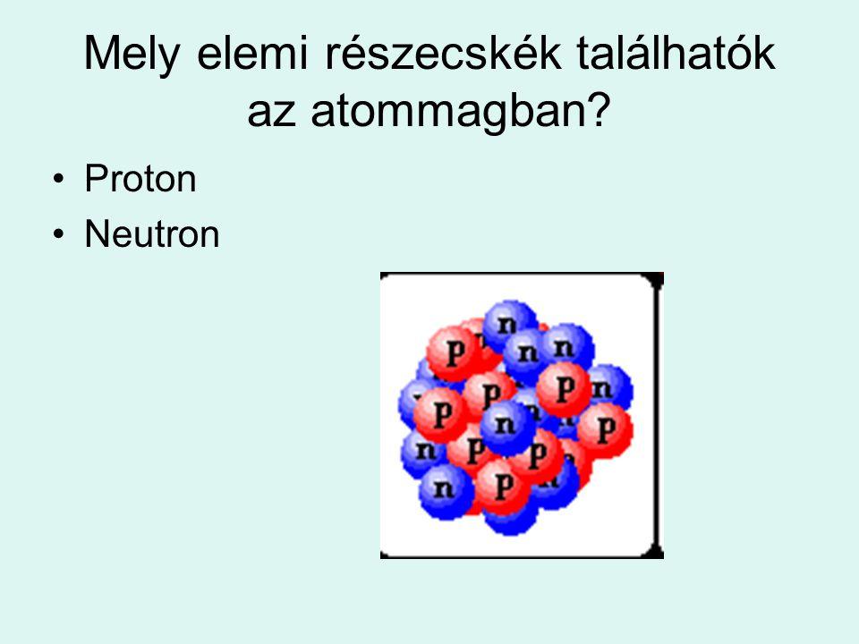 Mely elemi részecskék találhatók az atommagban? Proton Neutron