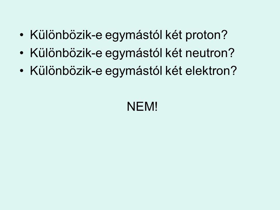 Különbözik-e egymástól két proton? Különbözik-e egymástól két neutron? Különbözik-e egymástól két elektron? NEM!