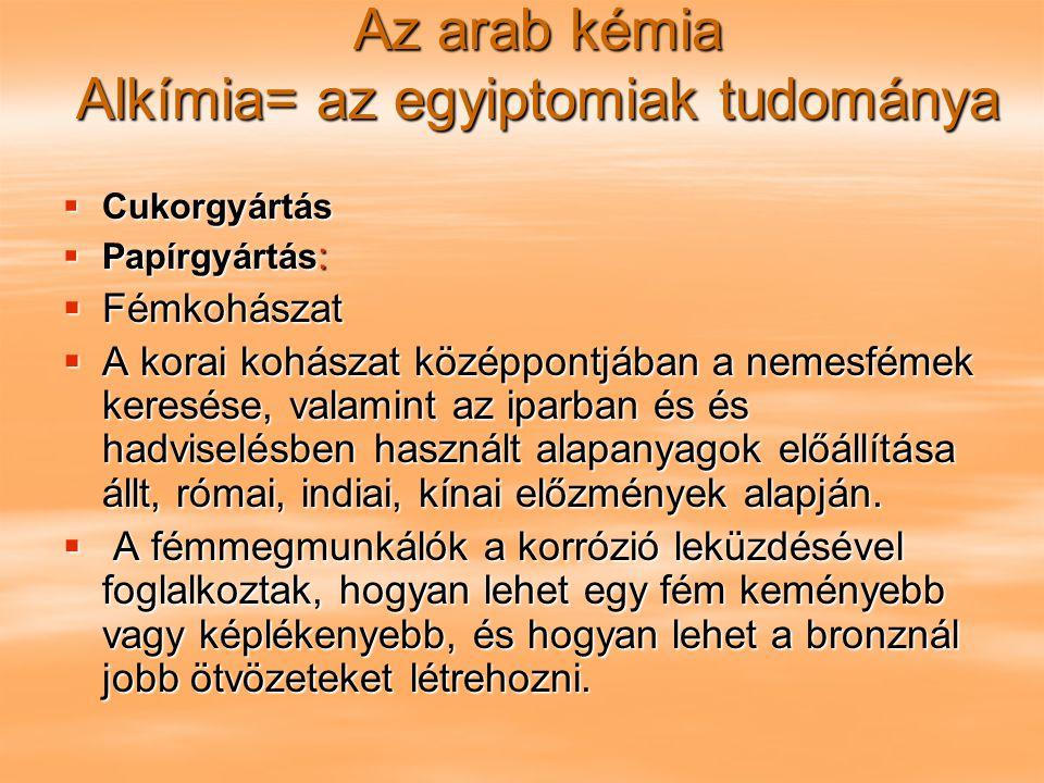 Az arab kémia Alkímia= az egyiptomiak tudománya  Cukorgyártás  Papírgyártás :  Fémkohászat  A korai kohászat középpontjában a nemesfémek keresése,