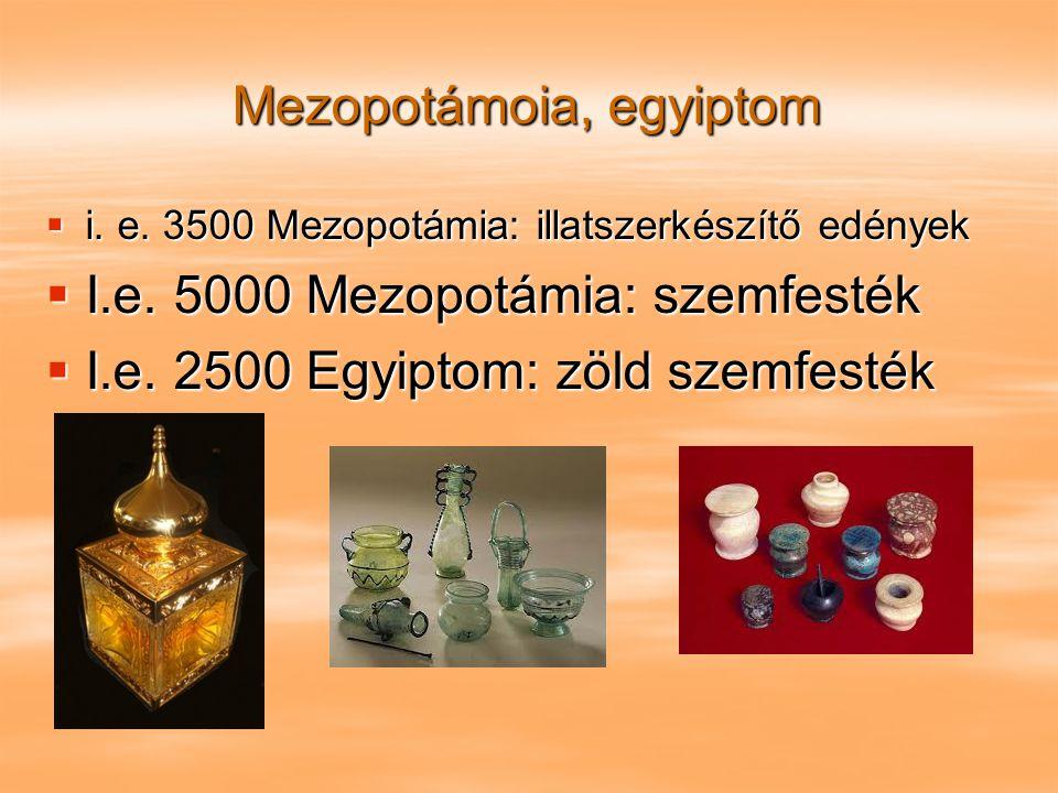 Mezopotámoia, egyiptom  i. e. 3500 Mezopotámia: illatszerkészítő edények  I.e. 5000 Mezopotámia: szemfesték  I.e. 2500 Egyiptom: zöld szemfesték