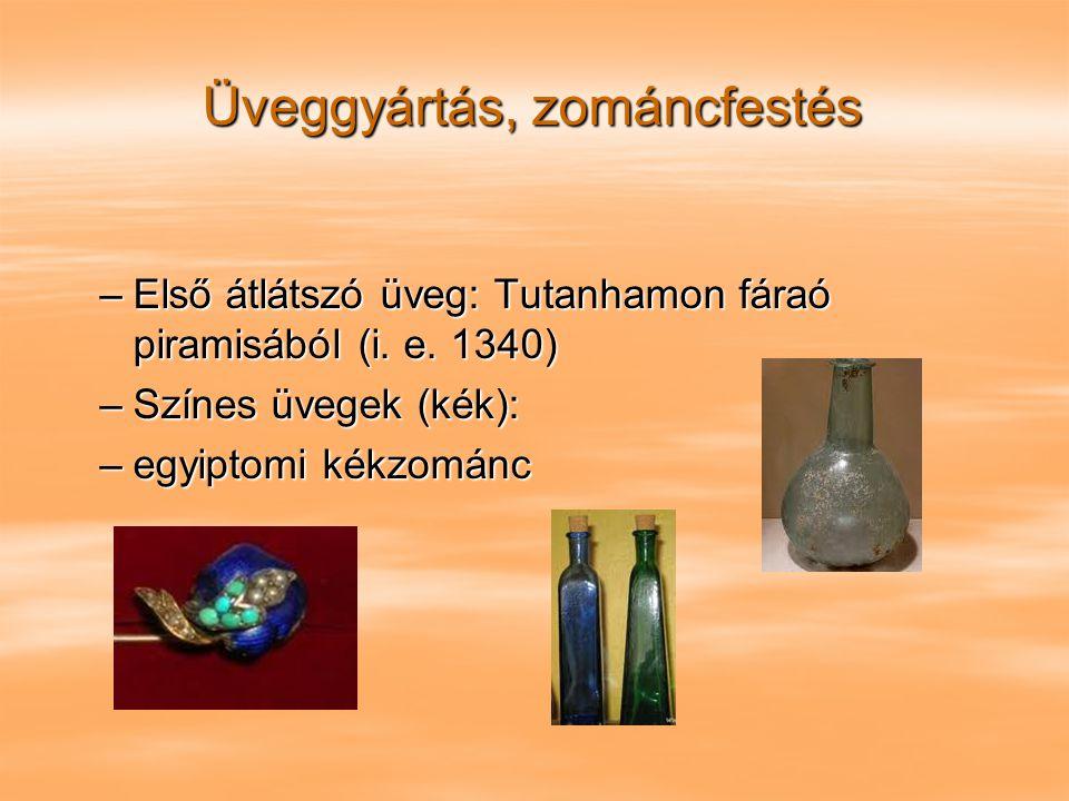 Üveggyártás, zománcfestés –Első átlátszó üveg: Tutanhamon fáraó piramisából (i. e. 1340) –Színes üvegek (kék): –egyiptomi kékzománc