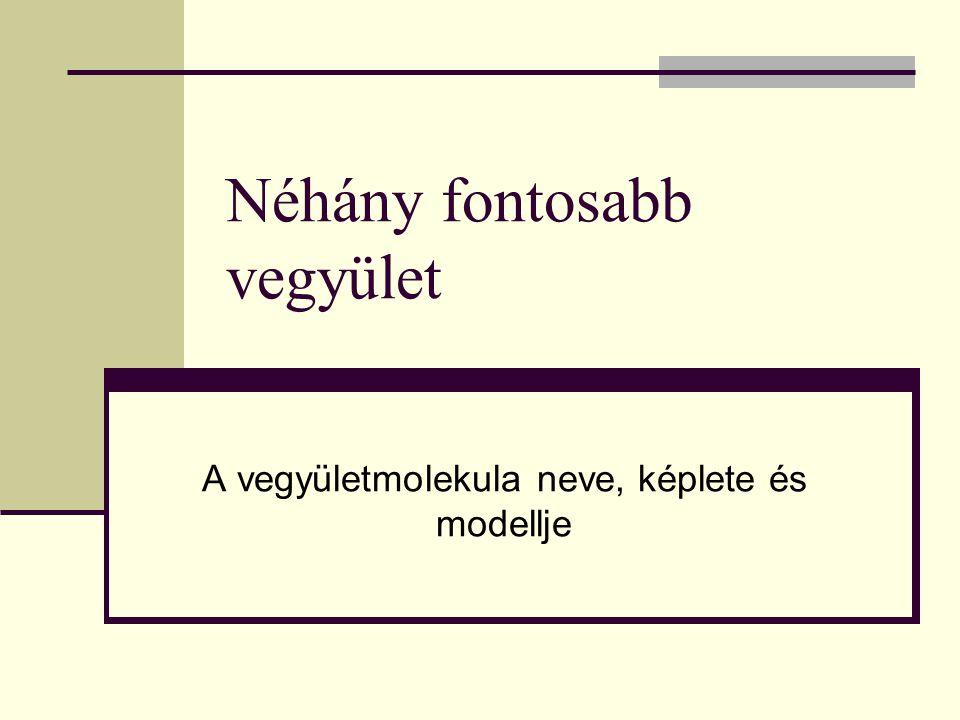 Néhány fontosabb vegyület A vegyületmolekula neve, képlete és modellje