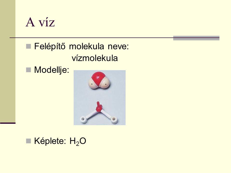 A víz Felépítő molekula neve: vízmolekula Modellje: Képlete: H 2 O