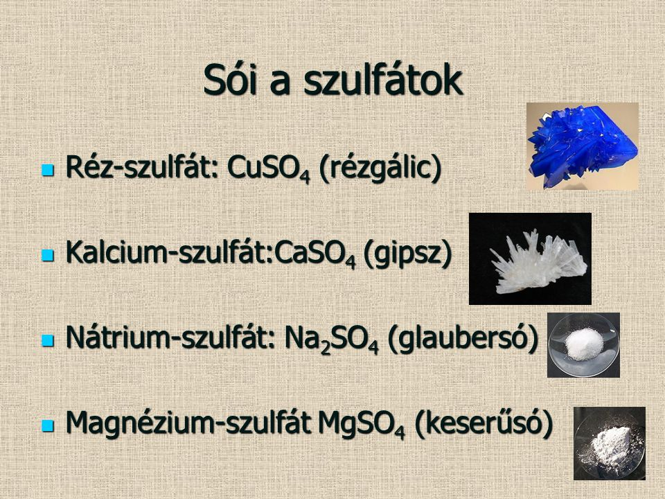 Sói a szulfátok Réz-szulfát: CuSO 4 (rézgálic) Réz-szulfát: CuSO 4 (rézgálic) Kalcium-szulfát:CaSO 4 (gipsz) Kalcium-szulfát:CaSO 4 (gipsz) Nátrium-sz