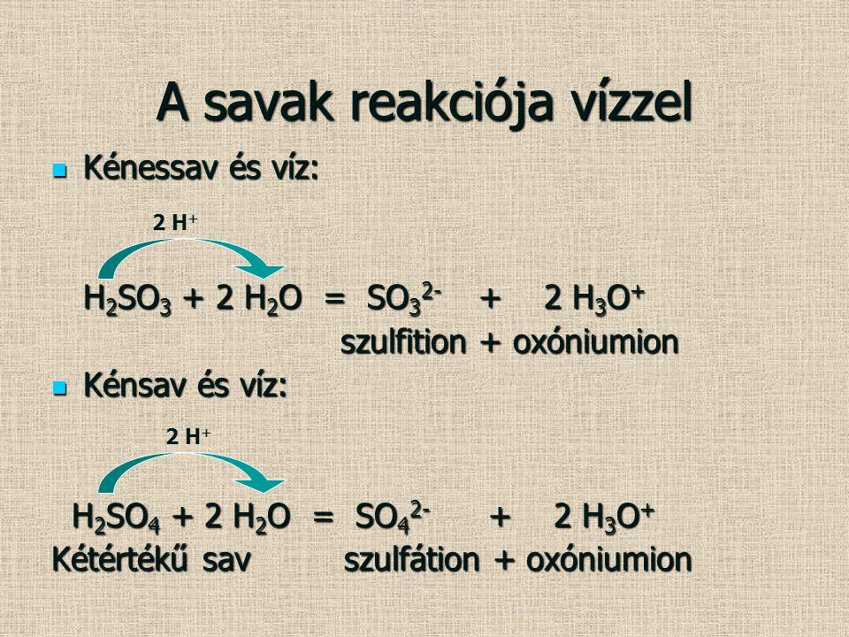 A savak reakciója vízzel Kénessav és víz: Kénessav és víz: H 2 SO 3 + 2 H 2 O = SO 3 2- + 2 H 3 O + szulfition + oxóniumion szulfition + oxóniumion Ké