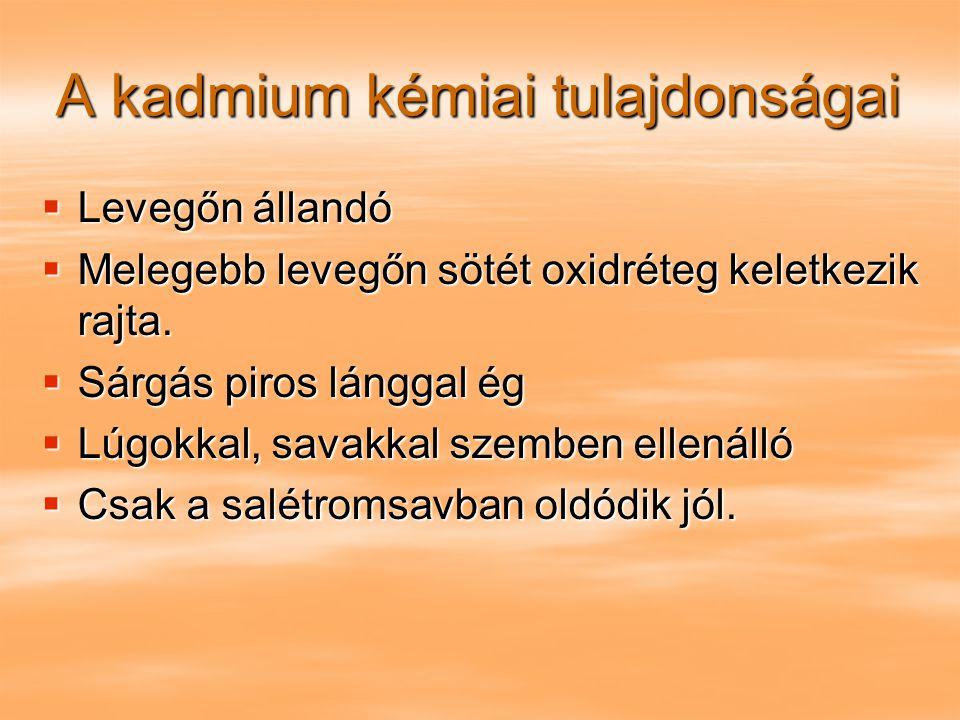 A kadmium kémiai tulajdonságai  Levegőn állandó  Melegebb levegőn sötét oxidréteg keletkezik rajta.  Sárgás piros lánggal ég  Lúgokkal, savakkal s