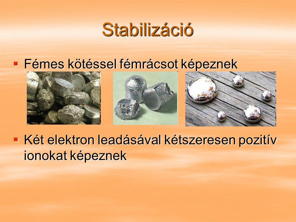 Stabilizáció  Fémes kötéssel fémrácsot képeznek  Két elektron leadásával kétszeresen pozitív ionokat képeznek