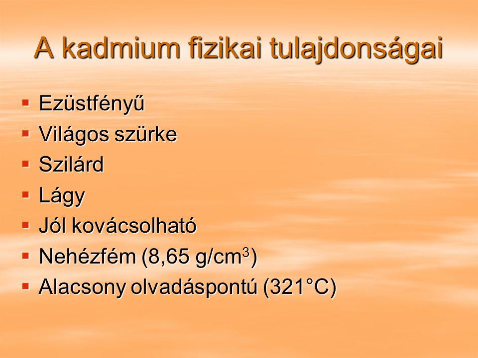 A kadmium fizikai tulajdonságai  Ezüstfényű  Világos szürke  Szilárd  Lágy  Jól kovácsolható  Nehézfém (8,65 g/cm 3 )  Alacsony olvadáspontú (3