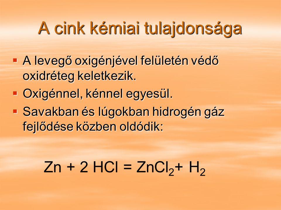 A cink kémiai tulajdonsága  A levegő oxigénjével felületén védő oxidréteg keletkezik.  Oxigénnel, kénnel egyesül.  Savakban és lúgokban hidrogén gá