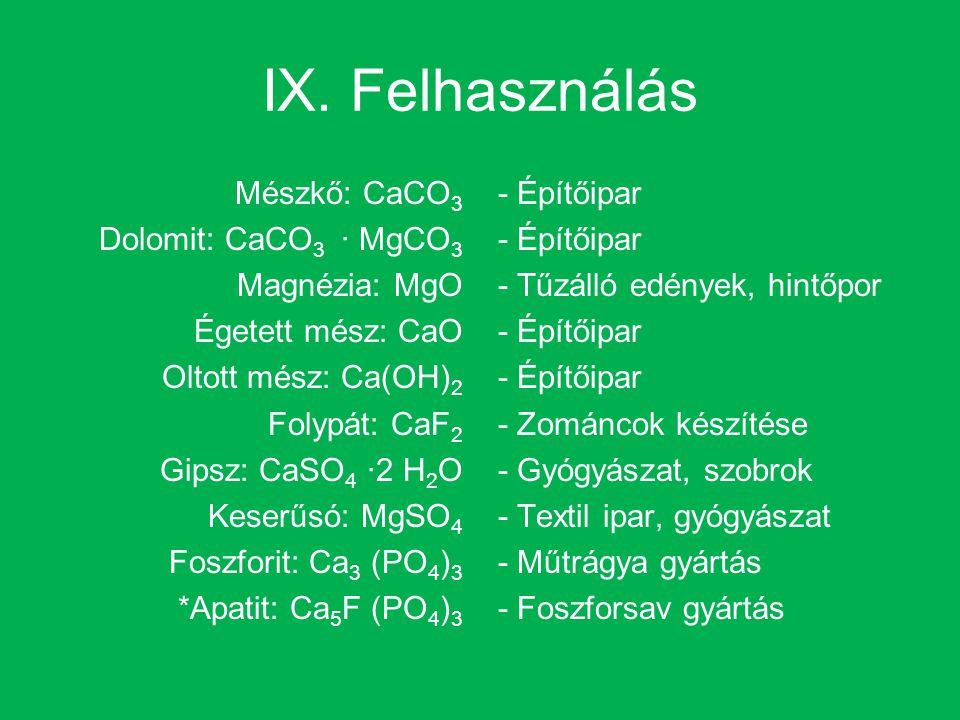 IX. Felhasználás Mészkő: CaCO 3 Dolomit: CaCO 3 · MgCO 3 Magnézia: MgO Égetett mész: CaO Oltott mész: Ca(OH) 2 Folypát: CaF 2 Gipsz: CaSO 4 ·2 H 2 O K