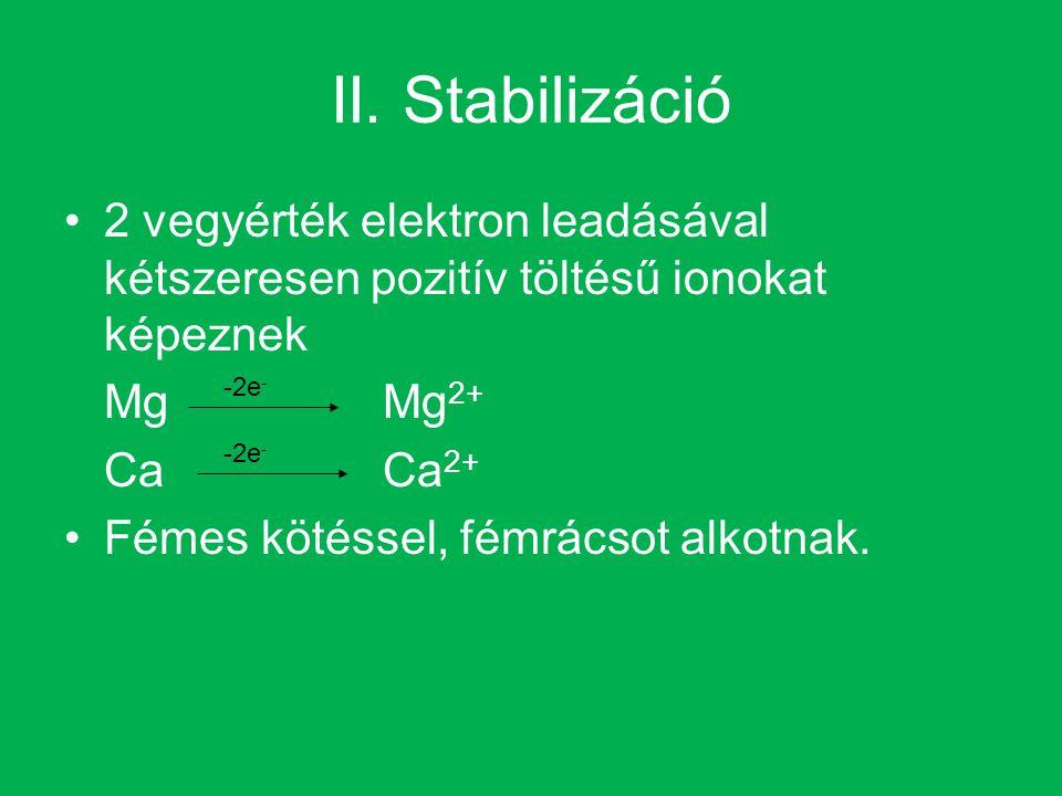 II. Stabilizáció 2 vegyérték elektron leadásával kétszeresen pozitív töltésű ionokat képeznek MgMg 2+ CaCa 2+ Fémes kötéssel, fémrácsot alkotnak. -2e