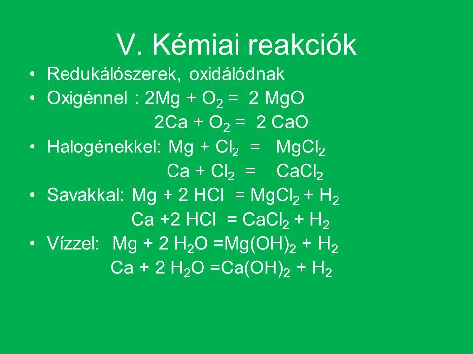 V. Kémiai reakciók Redukálószerek, oxidálódnak Oxigénnel : 2Mg + O 2 = 2 MgO 2Ca + O 2 = 2 CaO Halogénekkel: Mg + Cl 2 = MgCl 2 Ca + Cl 2 = CaCl 2 Sav