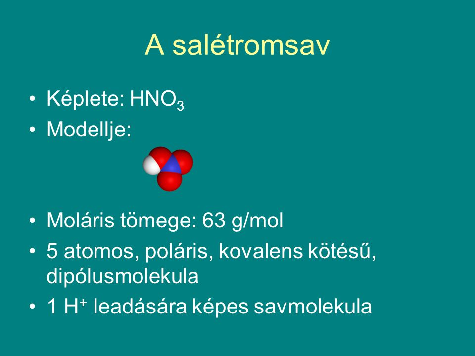 A salétromsav Képlete: HNO 3 Modellje: Moláris tömege: 63 g/mol 5 atomos, poláris, kovalens kötésű, dipólusmolekula 1 H + leadására képes savmolekula