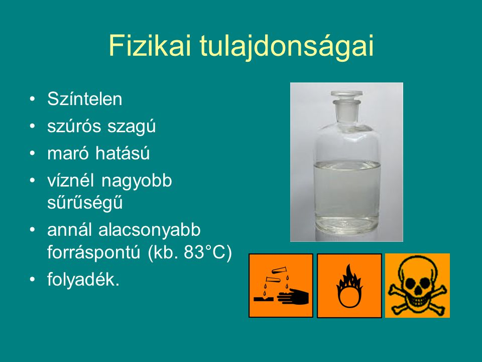 Fizikai tulajdonságai Színtelen szúrós szagú maró hatású víznél nagyobb sűrűségű annál alacsonyabb forráspontú (kb.