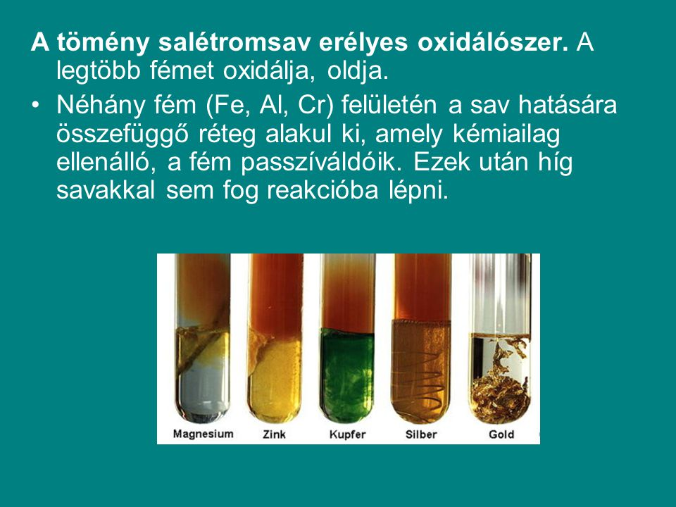 A tömény salétromsav erélyes oxidálószer. A legtöbb fémet oxidálja, oldja. Néhány fém (Fe, Al, Cr) felületén a sav hatására összefüggő réteg alakul ki